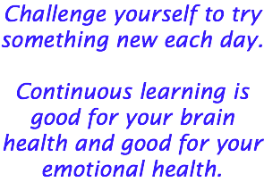 Challenge yourself to try something new each day. Continuous learning is good for your brain health and good for your emotional health.