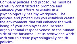 Company policies and procedures must be carefully constructed to promote and enhance your efforts to establish a psychologically healthy workplace. The policies and procedures you establish create the environment that will enhance the well-being of your employees and increase organizational responsiveness to the human side of the business. Let us review and work with you to create psychologically health policies.